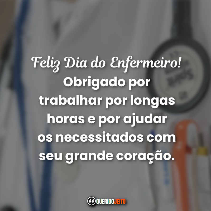 Obrigado por trabalhar por longas horas e por ajudar os necessitados com seu grande coração. Frases Dia Internacional do Enfermeiro.