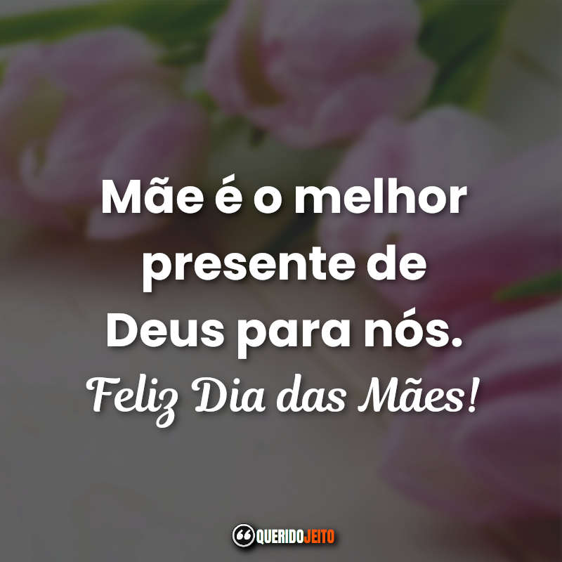 Mãe é o melhor presente de Deus para nós. Feliz Dia das Mães! Frases Curtas Feliz Dia das Mães.