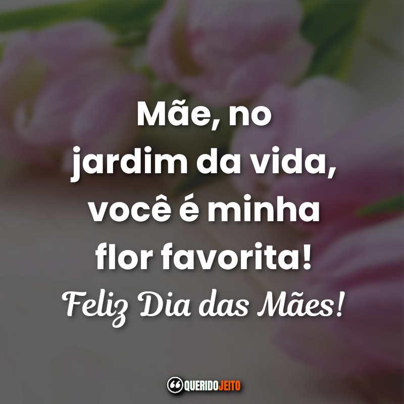 Mãe, no jardim da vida, você é minha flor favorita! Feliz Dia das Mães! Frases Curtas Dia das Mães Quarentena.