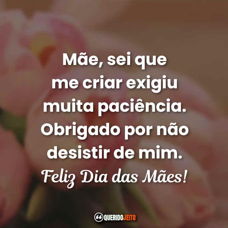 Mãe, sei que me criar exigiu muita paciência. Obrigado por não desistir de mim. Feliz Dia das Mães Feliz Dia das Mães Frases.
