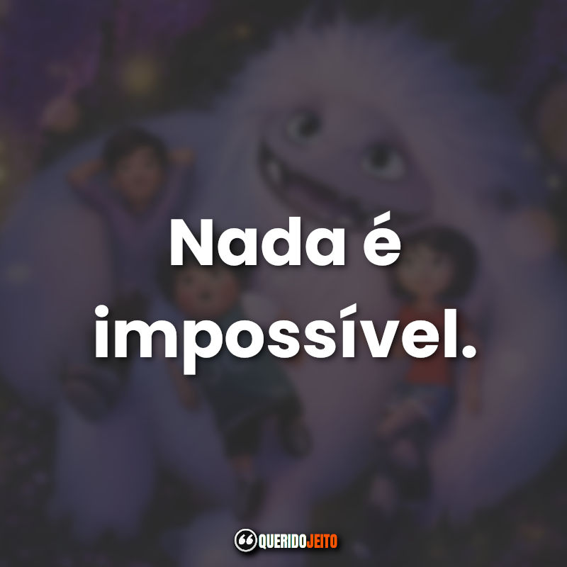 """Nada é impossível."""