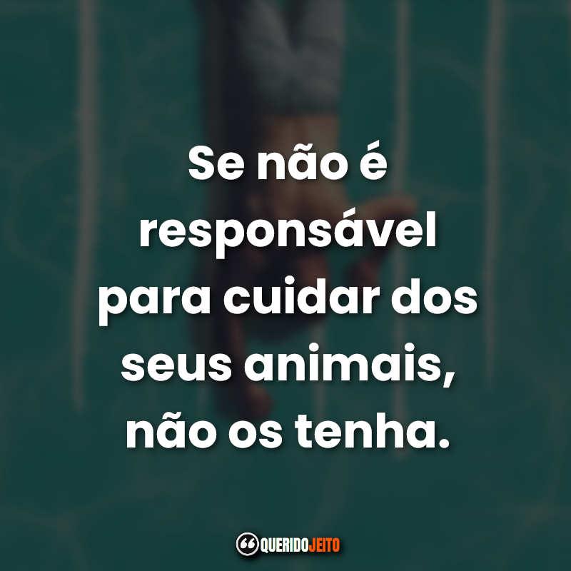 """""""Se não é responsável para cuidar dos seus animais, não os tenha."""""""