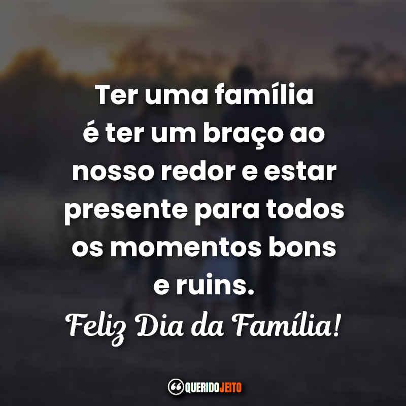 Ter uma família é ter um braço ao nosso redor e estar presente para todos os momentos bons e ruins.