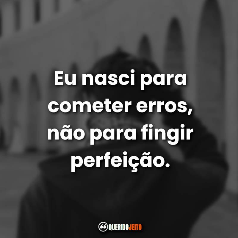 """""""Eu nasci para cometer erros, não para fingir perfeição."""""""