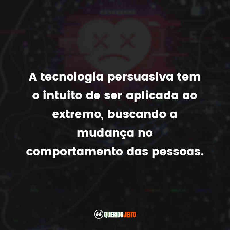 """""""A tecnologia persuasiva tem o intuito de ser aplicadaao extremo, buscando a mudança no comportamento das pessoas."""" Frases O Dilema das Redes"""