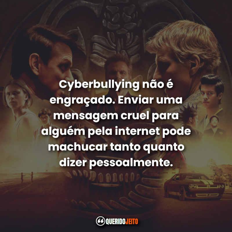 """""""Cyberbullying não é engraçado. Enviar uma mensagem cruel para alguém pela internet pode machucar tanto quanto dizer pessoalmente."""" Cobra Kai Frases"""