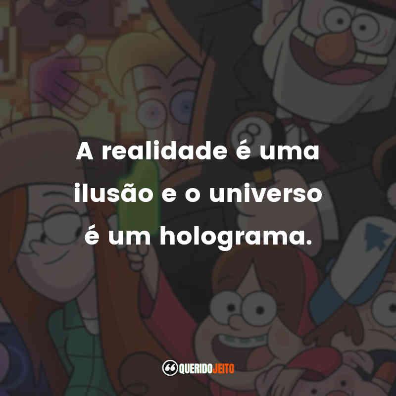 """""""A realidade é uma ilusão e o universo é um holograma."""" Frases Gravity Falls"""