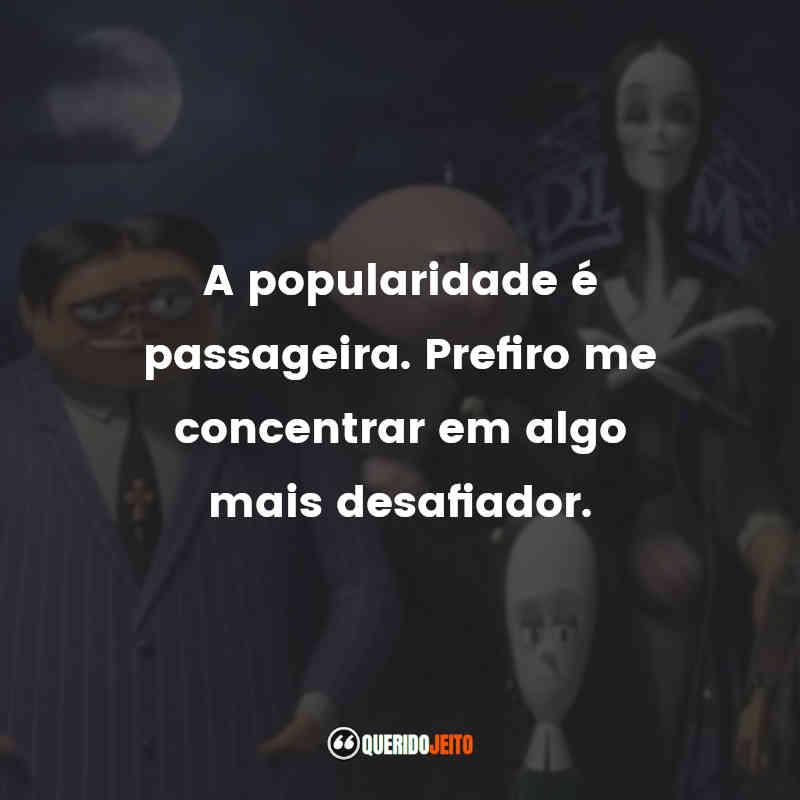 """""""A popularidade é passageira. Prefiro me concentrar em algo mais desafiador."""" Frases A Família Addams (2019)"""