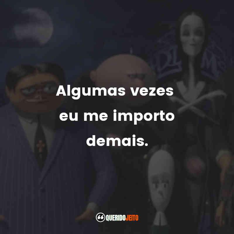 """""""Algumas vezes eu me importo demais."""" A Família Addams (2019) Frases"""