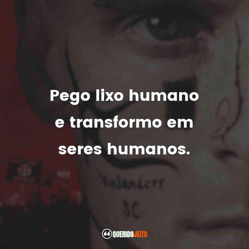 """""""Pego lixo humano e transformo em seres humanos."""""""