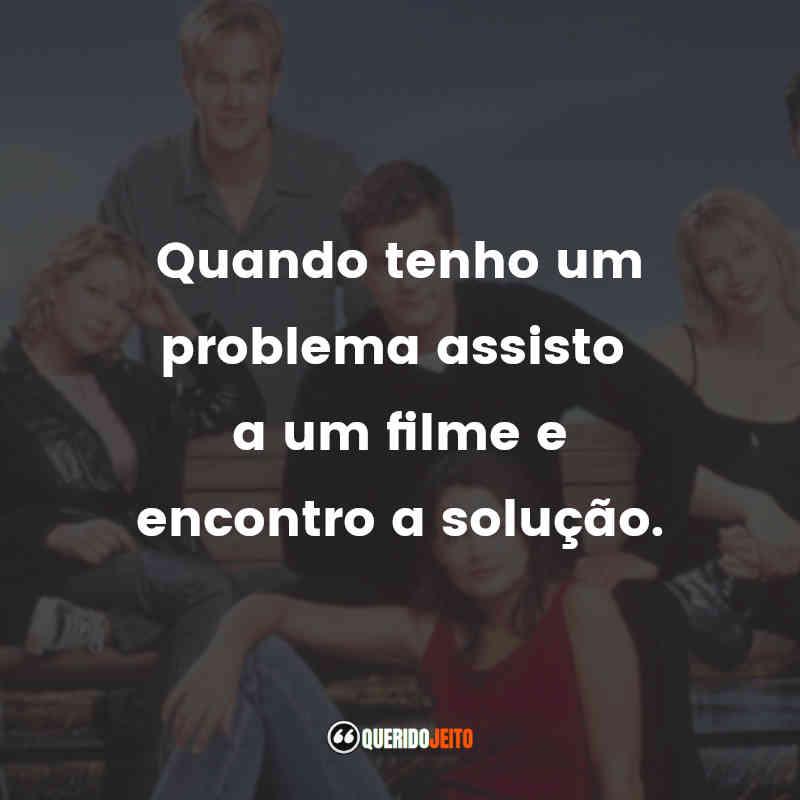 """""""Quando tenho um problema assisto a um filme e encontro a solução."""" Frases da Série Dawson's Creek"""