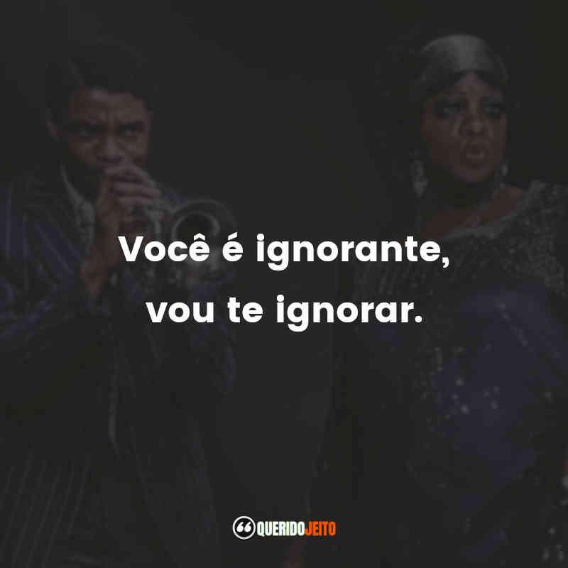 """""""Você é ignorante, vou te ignorar."""""""