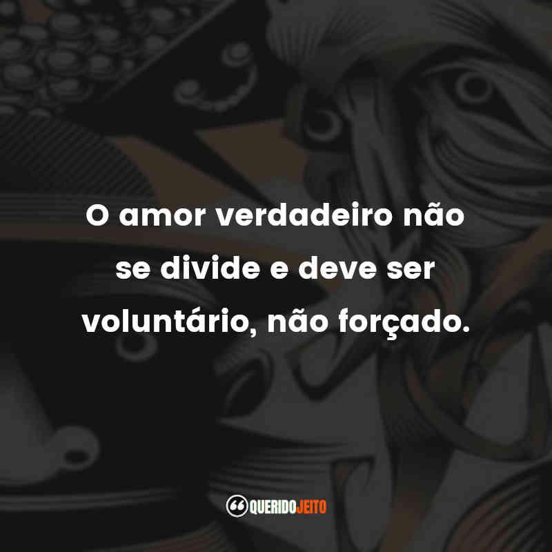 """""""O amor verdadeiro não se divide e deve ser voluntário, não forçado."""""""