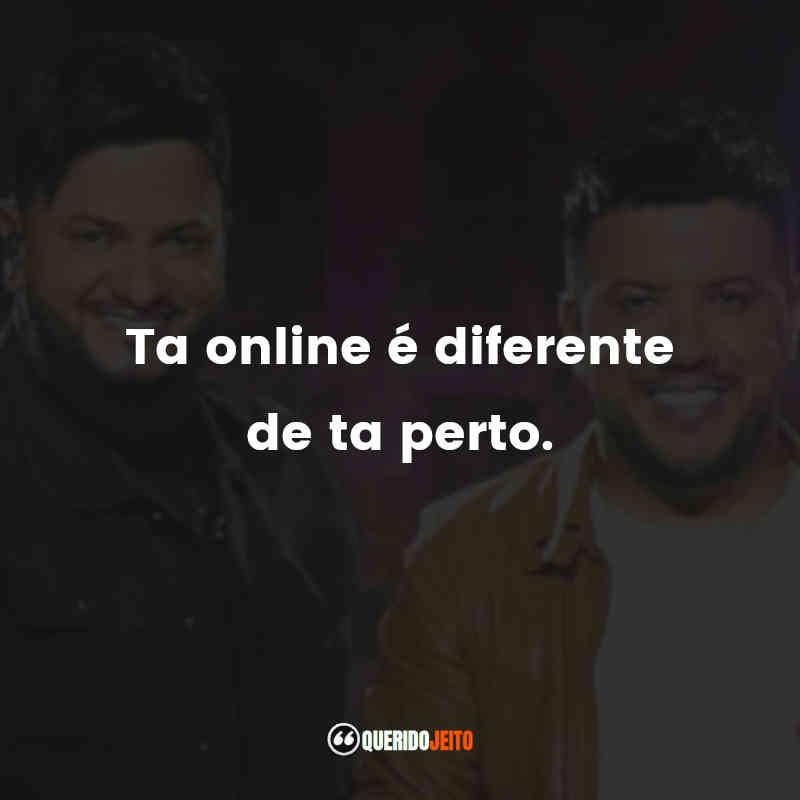 """""""Ta online é diferente de ta perto."""""""