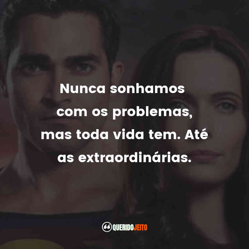 """""""Nunca sonhamos com os problemas, mas toda vida tem. Até as extraordinárias."""""""