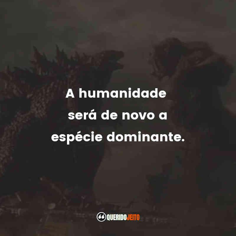 """""""A humanidade será de novo a espécie dominante."""" Frases Godzilla vs Kong"""