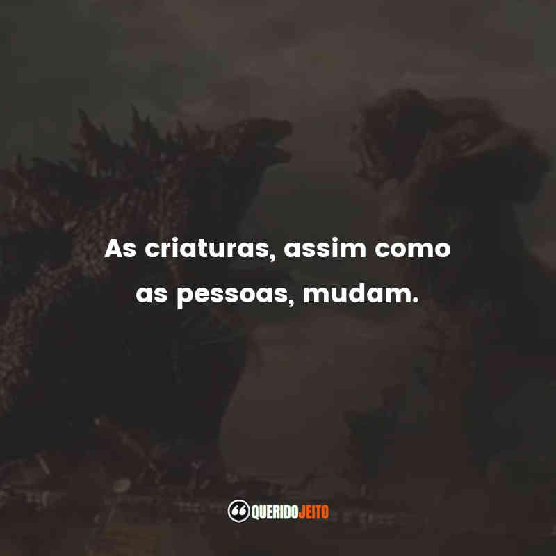 """""""As criaturas, assim como as pessoas, mudam."""" Frases de Godzilla vs Kong"""