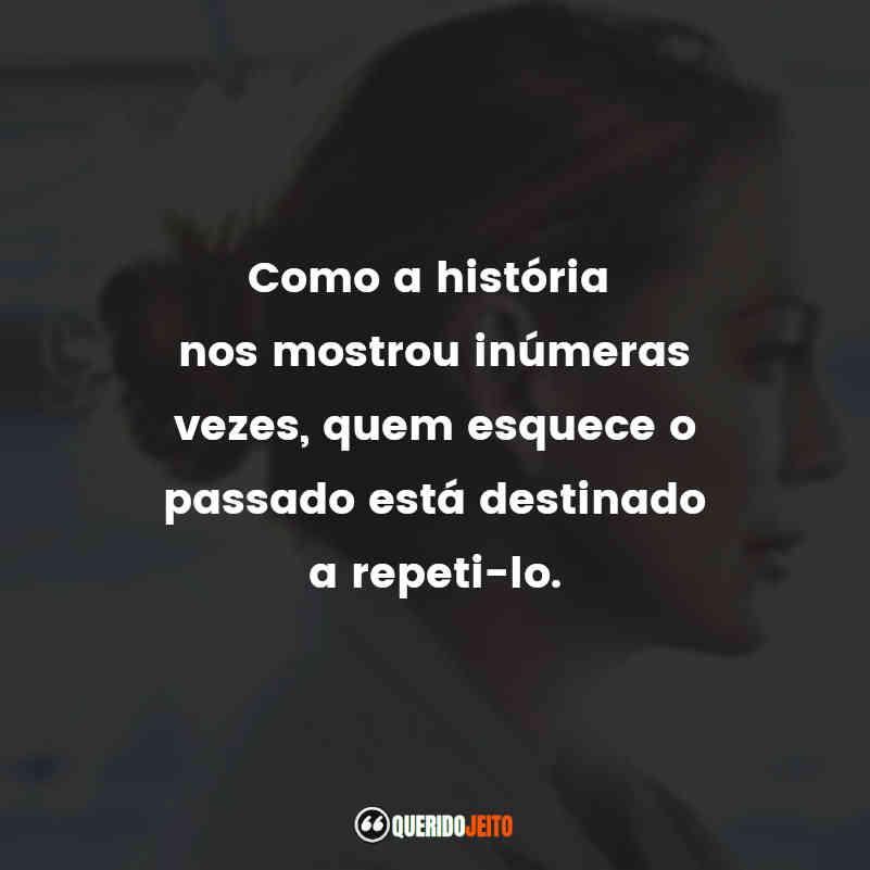 """""""Como a história nos mostrou inúmeras vezes, quem esquece o passado está destinado a repeti-lo."""""""