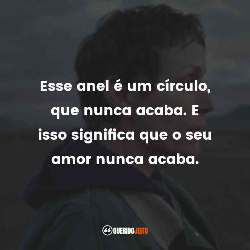 """""""Esse anel é um círculo, que nunca acaba. E isso significa que o seu amor nunca acaba."""""""