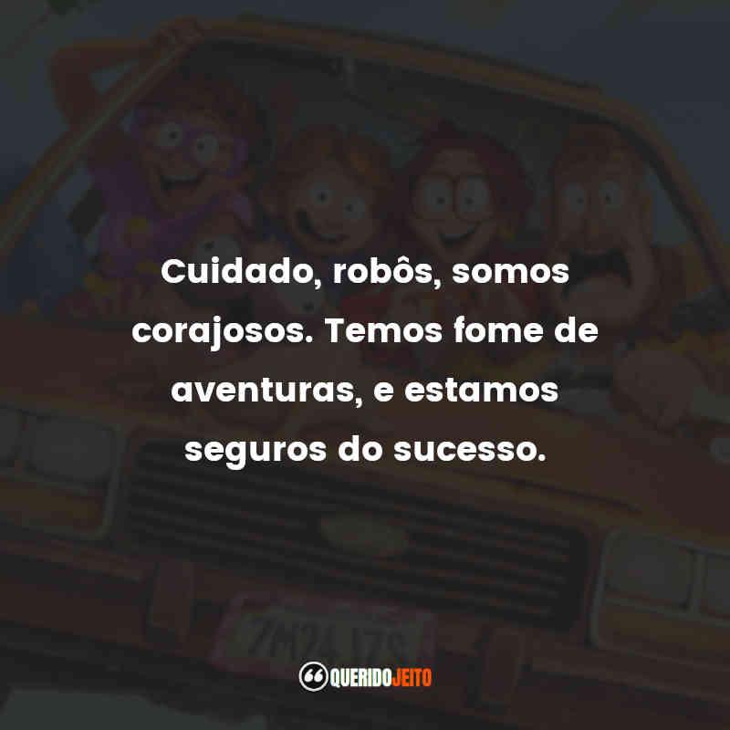 """""""Cuidado, robôs, somos corajosos. Temos fome de aventuras, e estamos seguros do sucesso."""""""