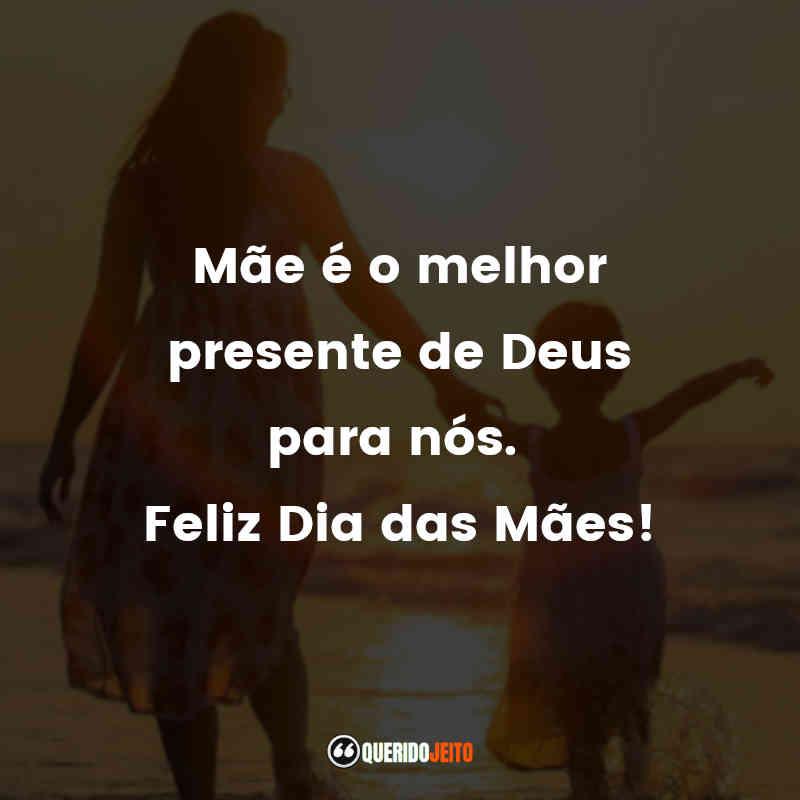 Mãe é o melhor presente de Deus para nós. Feliz Dia das Mães! Frases Dia das Mães