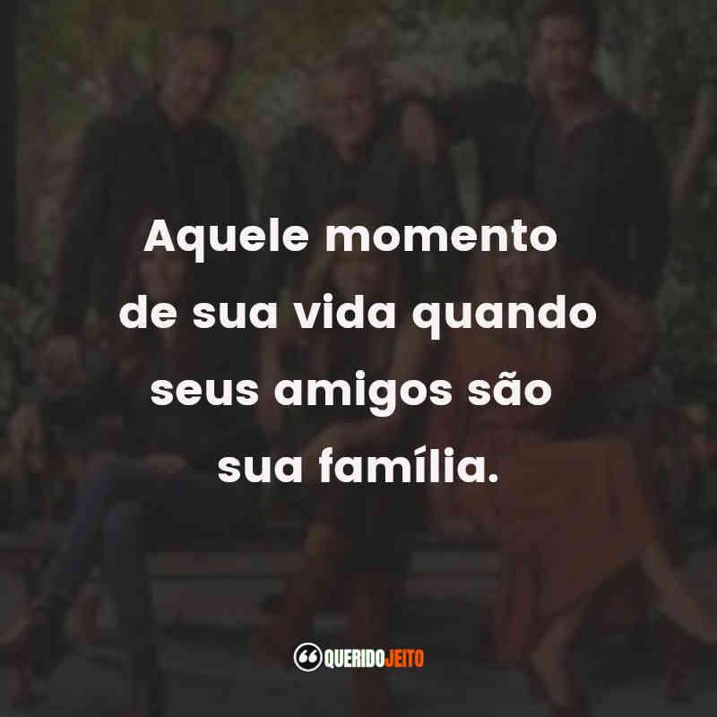 """""""Aquele momento de sua vida quando seus amigos são sua família."""" Frases do Filme Friends: The Reunion"""