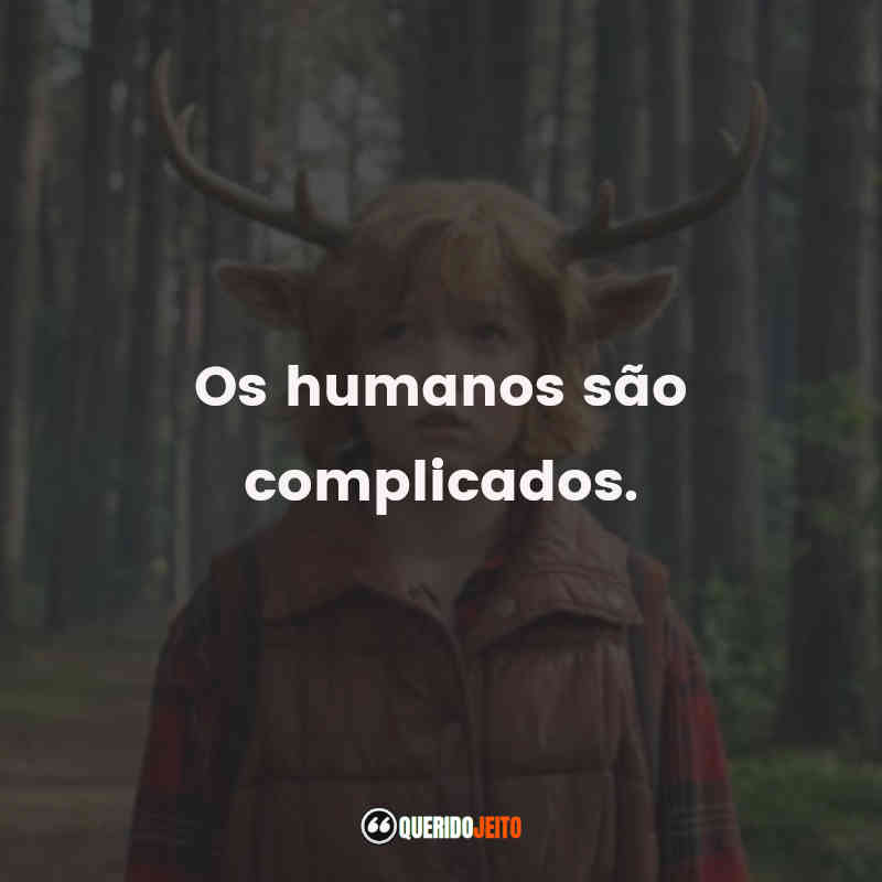 """""""Os humanos são complicados."""""""