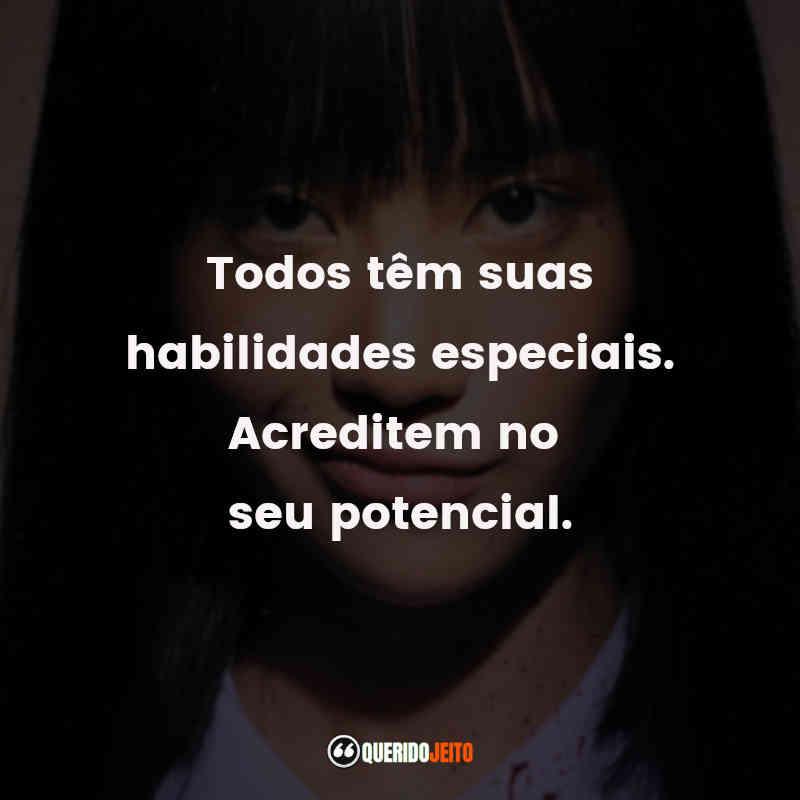 """""""Todos têm suas habilidades especiais. Acreditem no seu potencial."""""""