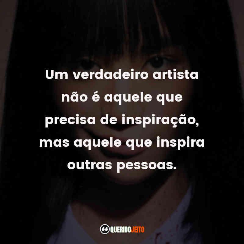 """""""Um verdadeiro artista não é aquele que precisa de inspiração, mas aquele que inspira outras pessoas."""""""