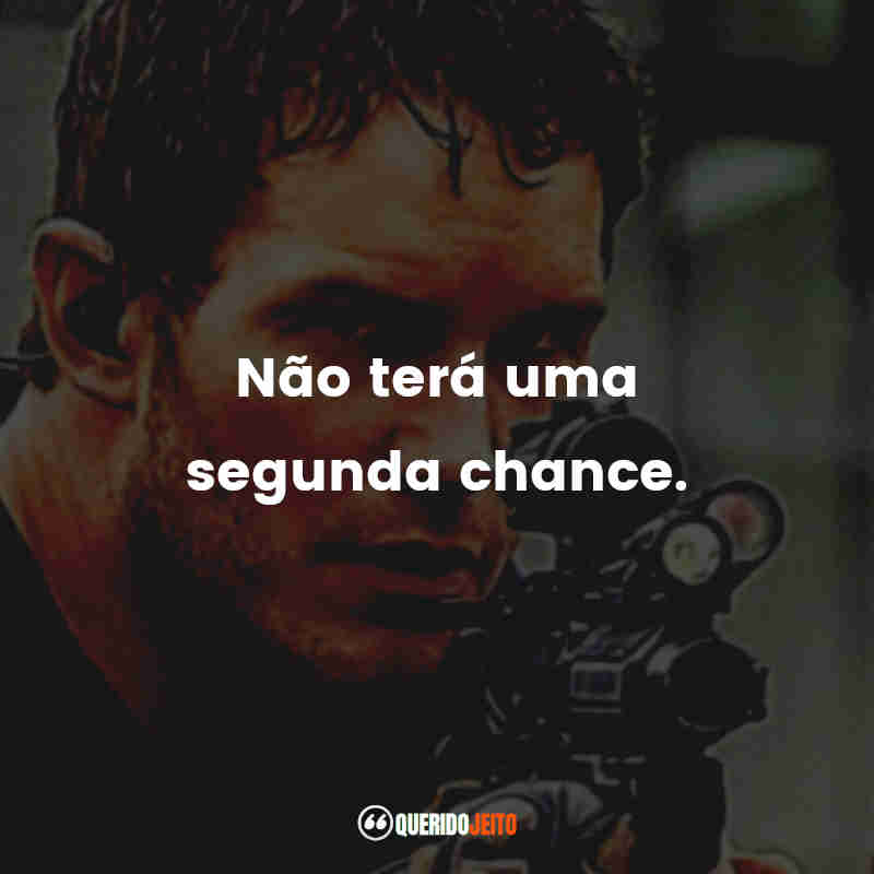 """""""Não terá uma segunda chance."""""""