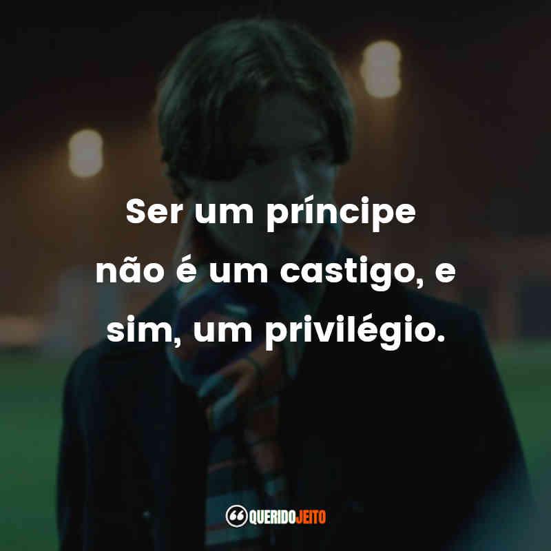 """""""Ser um príncipe não é um castigo, e sim, um privilégio."""""""